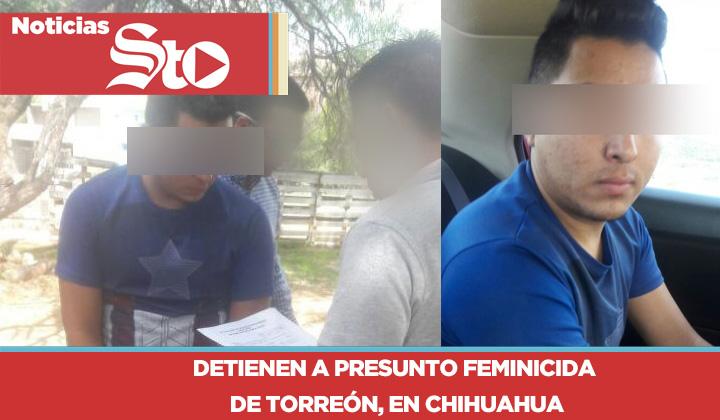 Presunto feminicida de Torreón es detenido en Chihuahua